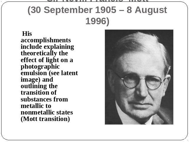 Sir Nevill Francis Mott(30 September 1905 – 8 August 1996) His accomplishments include explaining theoretically the effect of light on a photographic emulsion (see latent image) and outlining the transition of substances from metallic to nonmetallic…