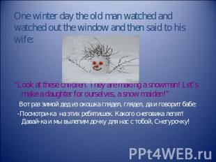 One winter day the old man watched and watched out the window and then said to h