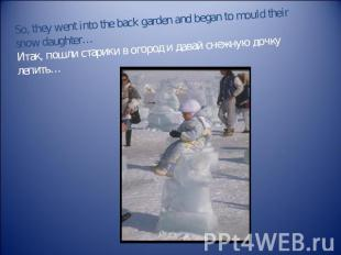 So, they went into the back garden and began to mould their snow daughter…Итак,