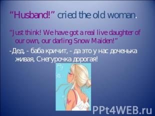 """Husband!"" cried the old woman. ""Just think! We have got a real live daughter of"