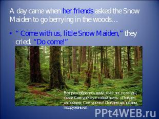 A day came when her friends asked the Snow Maiden to go berrying in the woods… ""