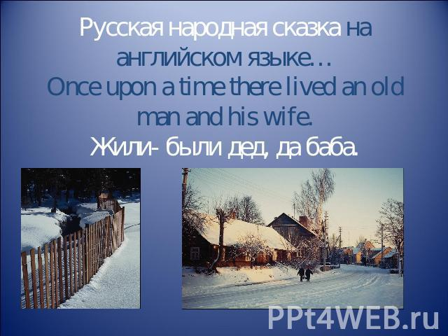 Русская народная сказка на английском языке…Once upon a time there lived an old man and his wife.Жили- были дед, да баба.