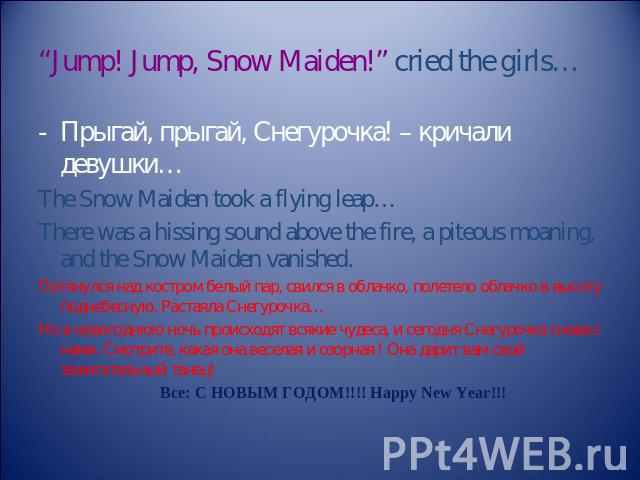 """Jump! Jump, Snow Maiden!"" cried the girls… Прыгай, прыгай, Снегурочка! – кричали девушки… The Snow Maiden took a flying leap… There was a hissing sound above the fire, a piteous moaning, and the Snow Maiden vanished. Потянулся над костром белый пар…"