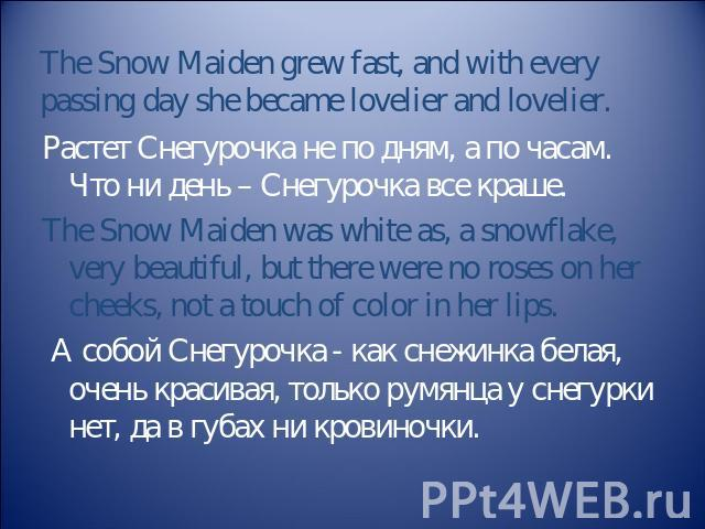 The Snow Maiden grew fast, and with every passing day she became lovelier and lovelier. Растет Снегурочка не по дням, а по часам. Что ни день – Снегурочка все краше. The Snow Maiden was white as, a snowflake, very beautiful, but there were no roses …