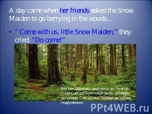 "A day came when her friends asked the Snow Maiden to go berrying in the woods… "" Come with us, little Snow Maiden,"" they cried. ""Do come!"""