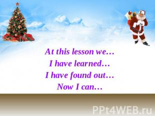 At this lesson we… At this lesson we… I have learned… I have found out… Now I ca