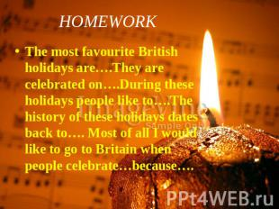 HOMEWORK The most favourite British holidays are….They are celebrated on….During