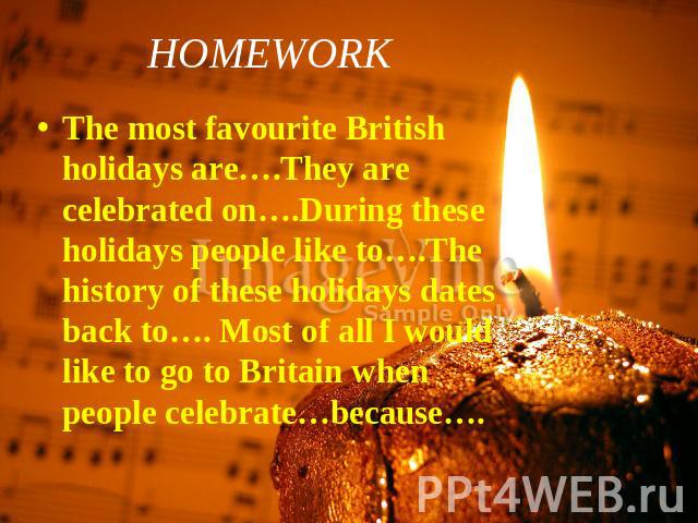 HOMEWORK The most favourite British holidays are….They are celebrated on….During these holidays people like to….The history of these holidays dates back to…. Most of all I would like to go to Britain when people celebrate…because….