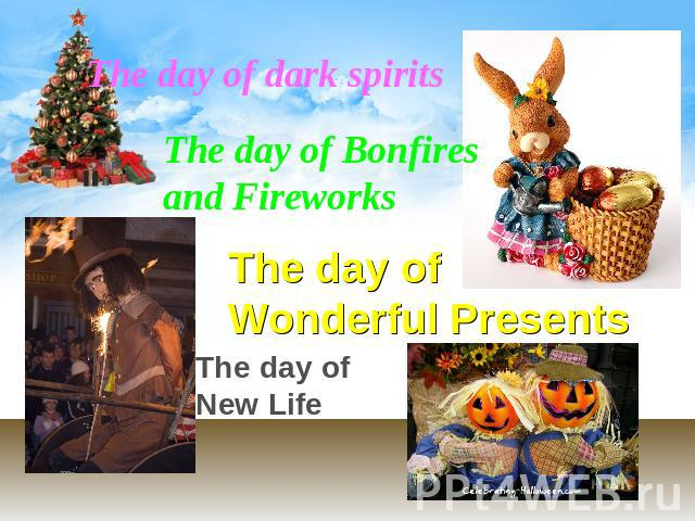 The day of dark spirits The day of Bonfires and Fireworks The day of Wonderful Presents The day of New Life
