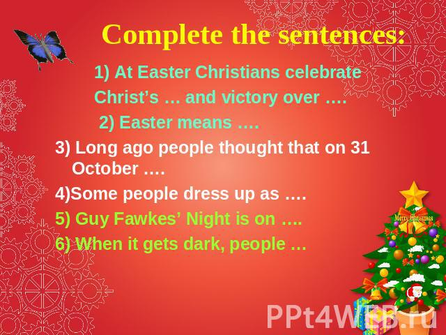 Complete the sentences: 1) At Easter Christians celebrate Christ's … and victory over …. 2) Easter means …. 3) Long ago people thought that on 31 October …. 4)Some people dress up as …. 5) Guy Fawkes' Night is on …. 6) When it gets dark, people …