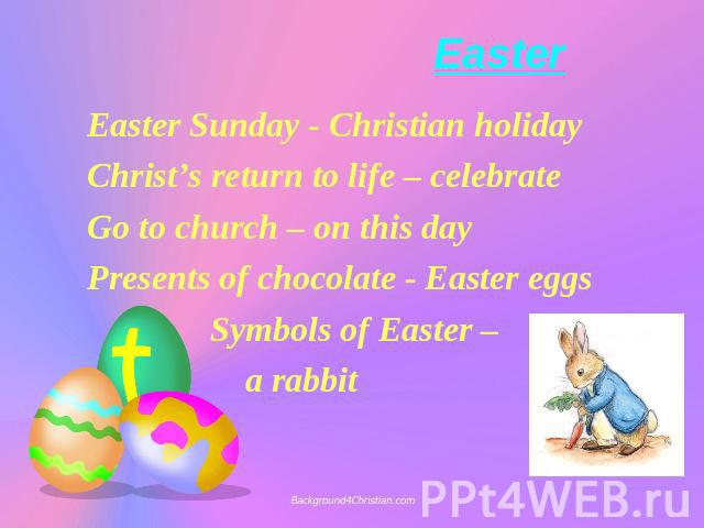 Easter Easter Sunday - Christian holiday Christ's return to life – celebrate Go to church – on this day Presents of chocolate - Easter eggs Symbols of Easter – a rabbit