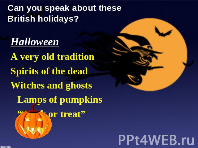 "Can you speak about these British holidays? Halloween A very old tradition Spirits of the dead Witches and ghosts Lamps of pumpkins ""Trick or treat"""