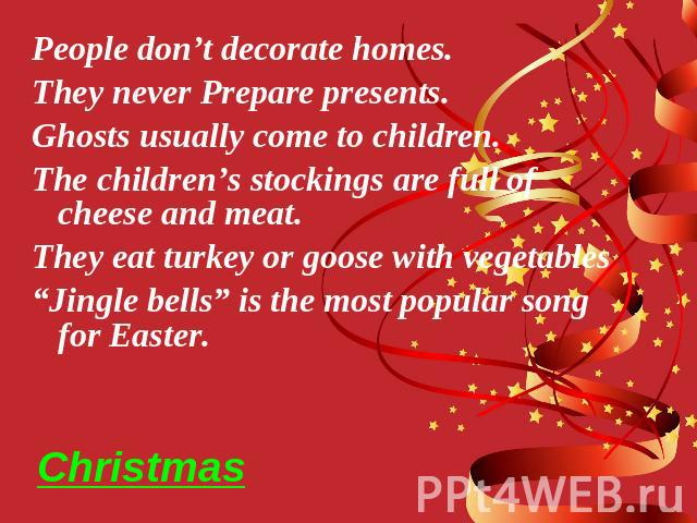 "Christmas People don't decorate homes. They never Prepare presents. Ghosts usually come to children. The children's stockings are full of cheese and meat. They eat turkey or goose with vegetables ""Jingle bells"" is the most popular song for Easter."