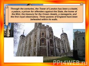 Through the centuries, the Tower of London has been a citadel, a palace, a priso