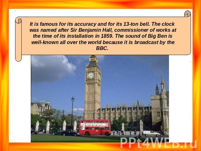 It is famous for its accuracy and for its 13-ton bell. The clock was named after Sir Benjamin Hall, commissioner of works at the time of its installation in 1859. The sound of Big Ben is well-known all over the world because it is broadcast by the BBC.