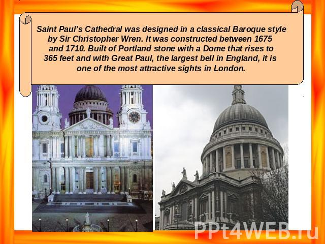 Saint Paul's Cathedral was designed in a classical Baroque style by Sir Christopher Wren. It was constructed between 1675 and 1710. Built of Portland stone with a Dome that rises to 365 feet and with Great Paul, the largest bell in England, it is on…