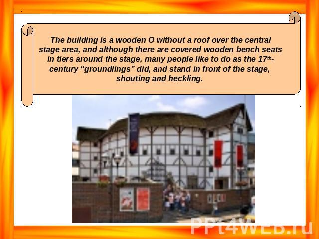 "The building is a wooden O without a roof over the central stage area, and although there are covered wooden bench seats in tiers around the stage, many people like to do as the 17th- century ""groundlings"" did, and stand in front of the stage, shout…"