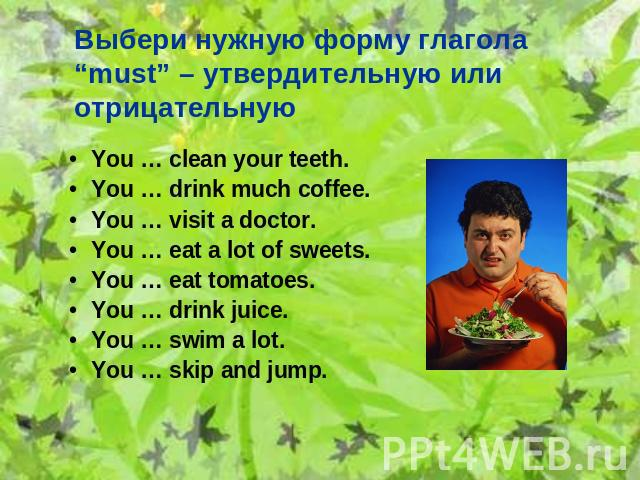 "Выбери нужную форму глагола ""must"" – утвердительную или отрицательную You … clean your teeth. You … drink much coffee. You … visit a doctor. You … eat a lot of sweets. You … eat tomatoes. You … drink juice. You … swim a lot. You … skip and jump."