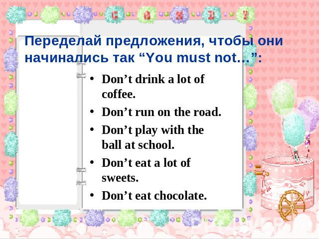 "Переделай предложения, чтобы они начинались так ""You must not…"": Don't drink a lot of coffee. Don't run on the road. Don't play with the ball at school. Don't eat a lot of sweets. Don't eat chocolate."