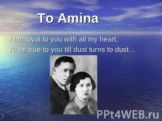 To Amina I am loyal to you with all my heart, I'll be true to you till dust turns to dust…
