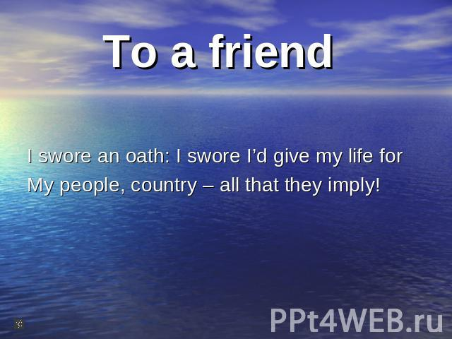 To a friend I swore an oath: I swore I'd give my life for My people, country – all that they imply!