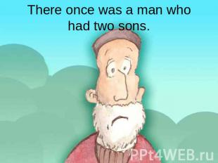 There once was a man whohad two sons.
