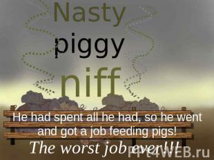 Nasty piggy niff He had spent all he had, so he wentand got a job feeding pigs!