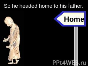 So he headed home to his father. Home