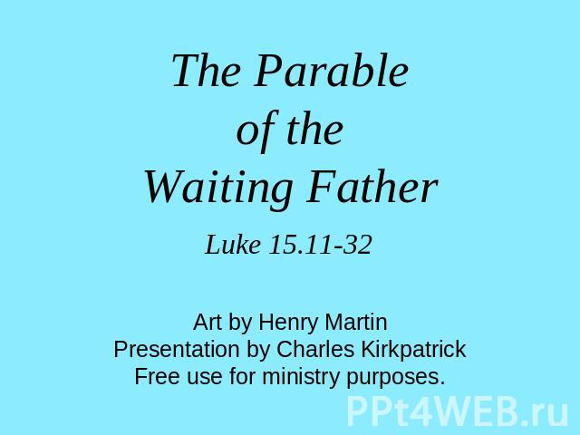 The Parableof theWaiting Father Luke 15.11-32 Art by Henry MartinPresentation by Charles KirkpatrickFree use for ministry purposes.