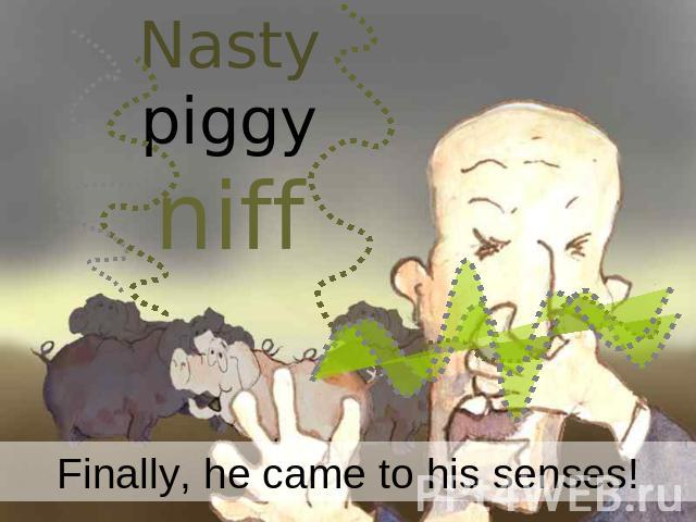Nasty piggy niff Finally, he came to his senses!