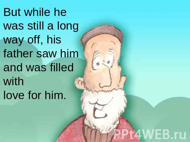 But while he was still a long way off, his father saw him and was filled withlove for him.