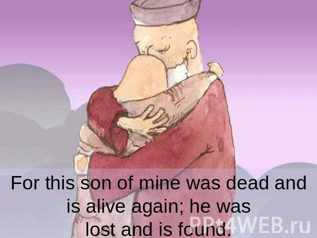 For this son of mine was dead and is alive again; he was lost and is found.