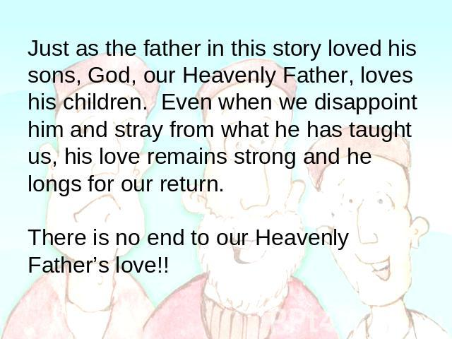 Just as the father in this story loved his sons, God, our Heavenly Father, loves his children. Even when we disappoint him and stray from what he has taught us, his love remains strong and he longs for our return. There is no end to our Heavenly Fat…