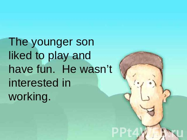 The younger son liked to play and have fun. He wasn't interested in working.