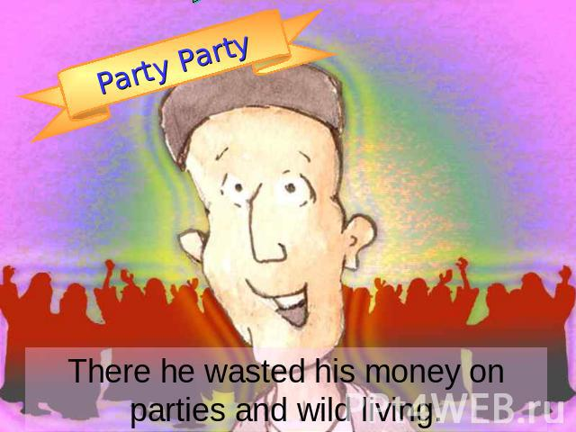 Party Party There he wasted his money on parties and wild living.