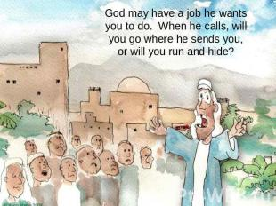 God may have a job he wants you to do. When he calls, will you go where he sends