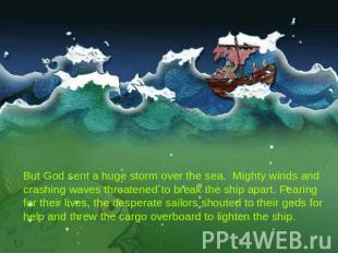 But God sent a huge storm over the sea. Mighty winds and crashing waves threaten