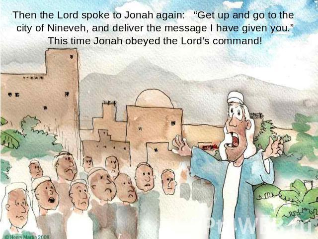 "Then the Lord spoke to Jonah again: ""Get up and go to the city of Nineveh, and deliver the message I have given you.""This time Jonah obeyed the Lord's command!"