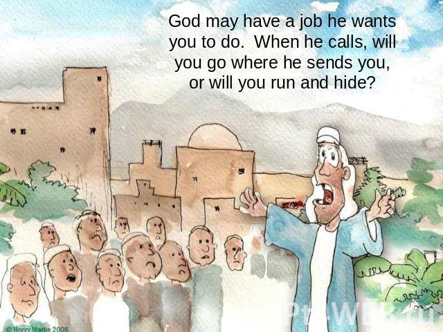 God may have a job he wants you to do. When he calls, will you go where he sends you,or will you run and hide?