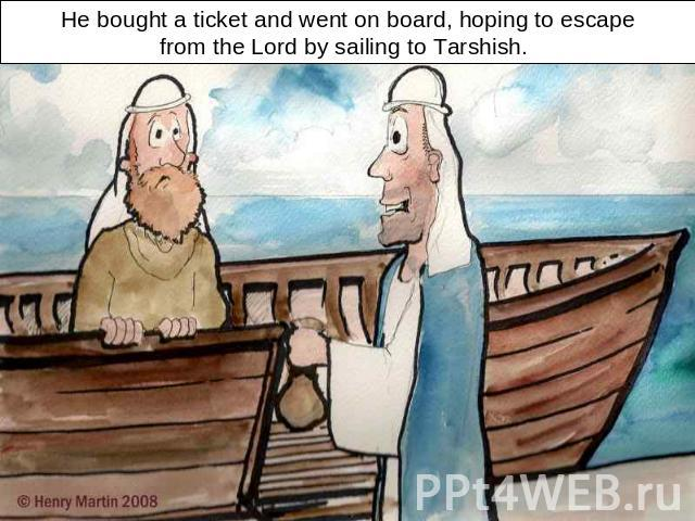 He bought a ticket and went on board, hoping to escapefrom the Lord by sailing to Tarshish.
