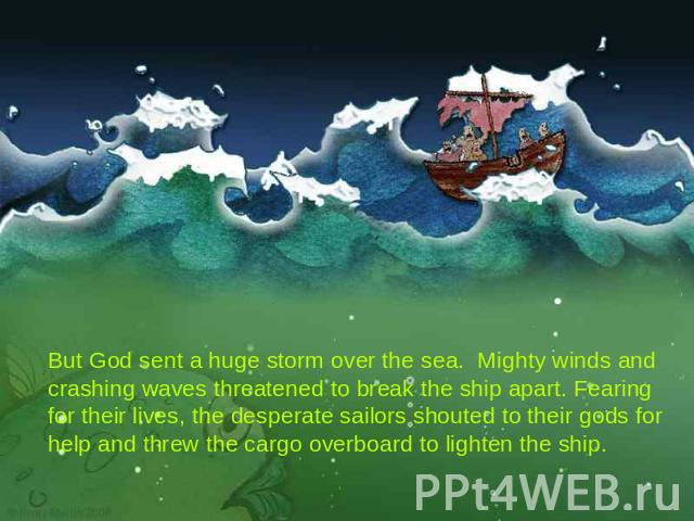 But God sent a huge storm over the sea. Mighty winds and crashing waves threatened to break the ship apart. Fearing for their lives, the desperate sailors shouted to their gods for help and threw the cargo overboard to lighten the ship.