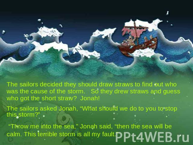"The sailors decided they should draw straws to find out who was the cause of the storm. So they drew straws and guess who got the short straw? Jonah! The sailors asked Jonah, ""What should we do to you to stop this storm?"" ""Throw me into the sea,"" Jo…"