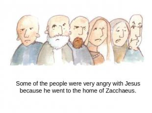 Some of the people were very angry with Jesus because he went to the home of Zac