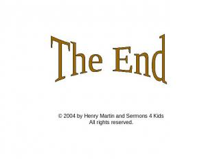 The End © 2004 by Henry Martin and Sermons 4 Kids All rights reserved.