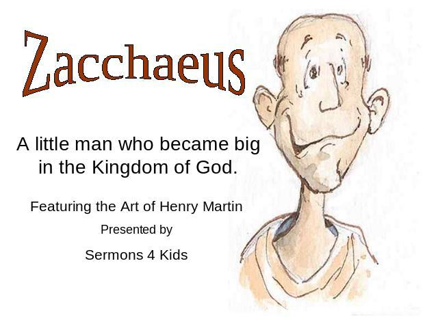Zacchaeus A little man who became big in the Kingdom of God. Featuring the Art of Henry Martin Presented by Sermons 4 Kids