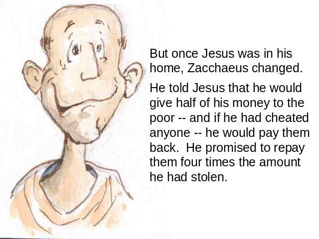 But once Jesus was in his home, Zacchaeus changed. He told Jesus that he would give half of his money to the poor -- and if he had cheated anyone -- he would pay them back. He promised to repay them four times the amount he had stolen.