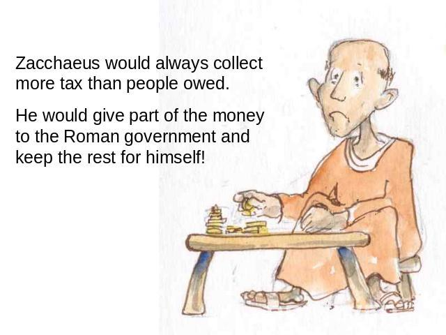 Zacchaeus would always collect more tax than people owed. He would give part of the money to the Roman government and keep the rest for himself!