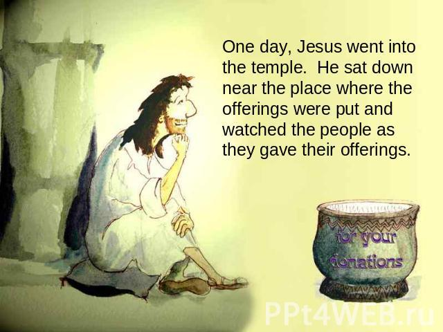 One day, Jesus went into the temple. He sat down near the place where the offerings were put and watched the people as they gave their offerings.