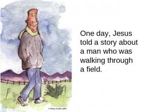 One day, Jesus told a story about a man who was walking through a field.