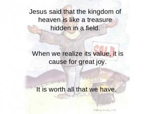 Jesus said that the kingdom of heaven is like a treasure hidden in a field. When